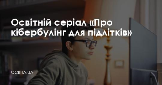 Освітній серіал «Про кібербулінг для підлітків» – Освіта.UA